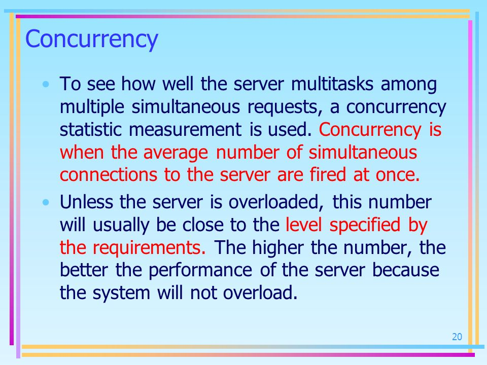 20 Concurrency To see how well the server multitasks among multiple simultaneous requests, a concurrency statistic measurement is used. Concurrency is