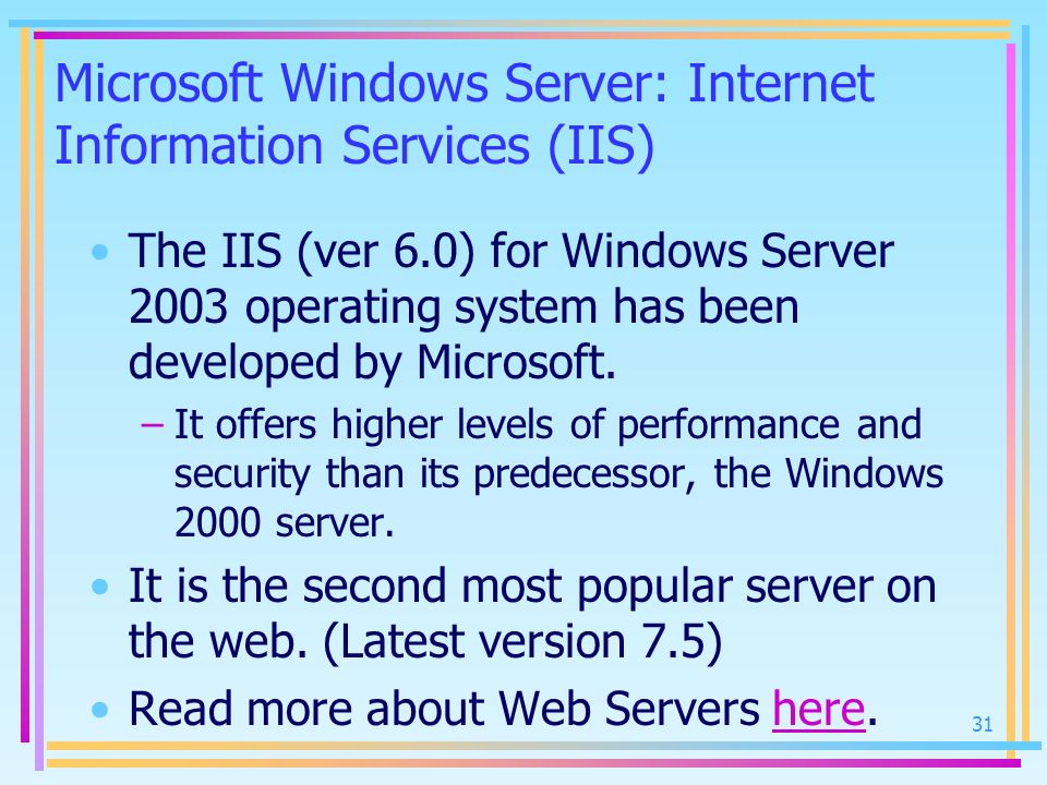 Microsoft Windows Server: Internet Information Services (IIS) The IIS (ver 6.0) for Windows Server 2003 operating system has been developed by Microso