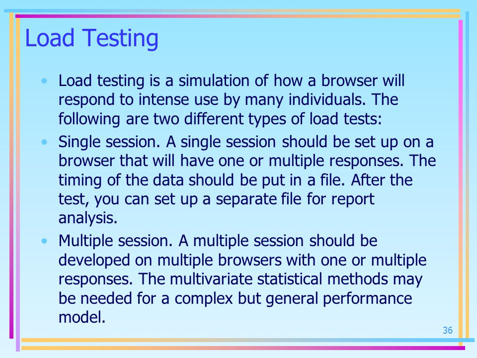 Load Testing Load testing is a simulation of how a browser will respond to intense use by many individuals. The following are two different types of l