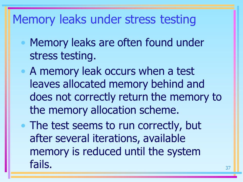 Memory leaks under stress testing Memory leaks are often found under stress testing. A memory leak occurs when a test leaves allocated memory behind a