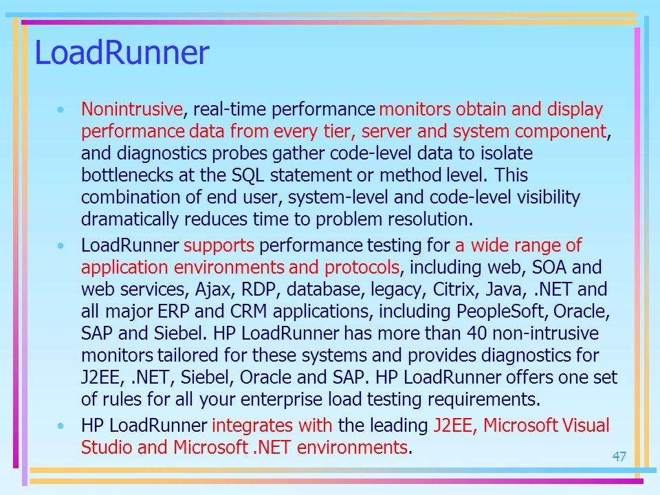 LoadRunner Nonintrusive, real-time performance monitors obtain and display performance data from every tier, server and system component, and diagnost