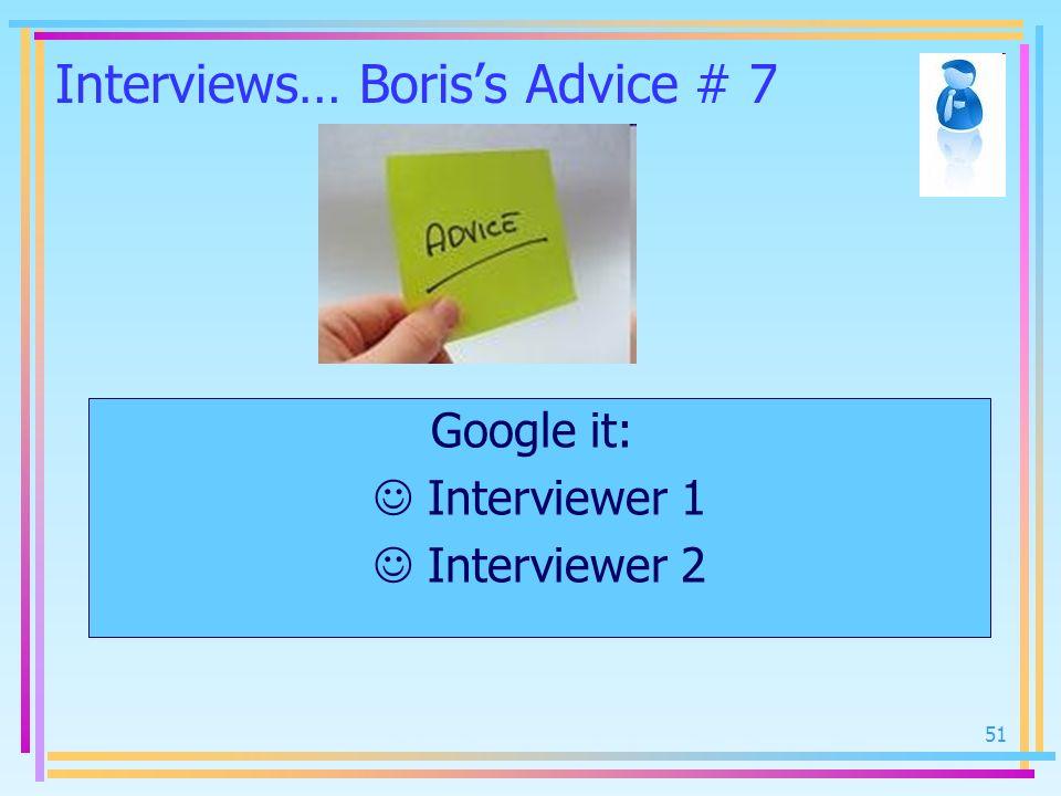51 Interviews… Boriss Advice # 7 Google it: Interviewer 1 Interviewer 2