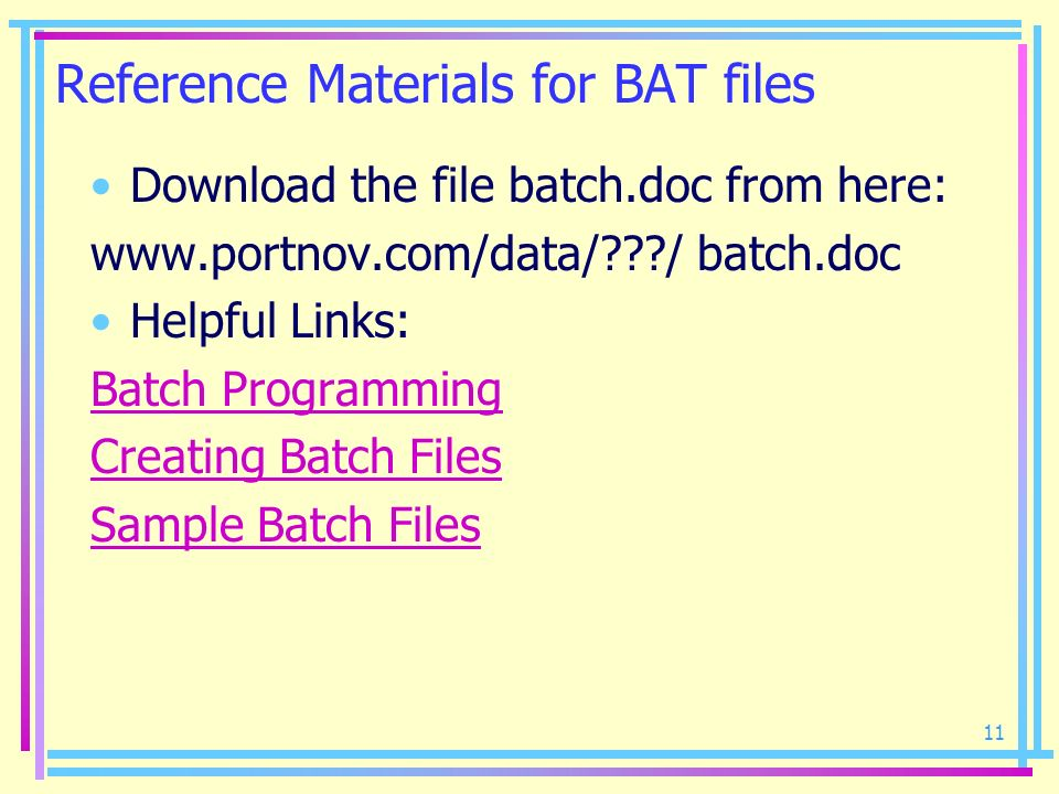 11 Reference Materials for BAT files Download the file batch.doc from here: www.portnov.com/data/???/ batch.doc Helpful Links: Batch Programming Creat