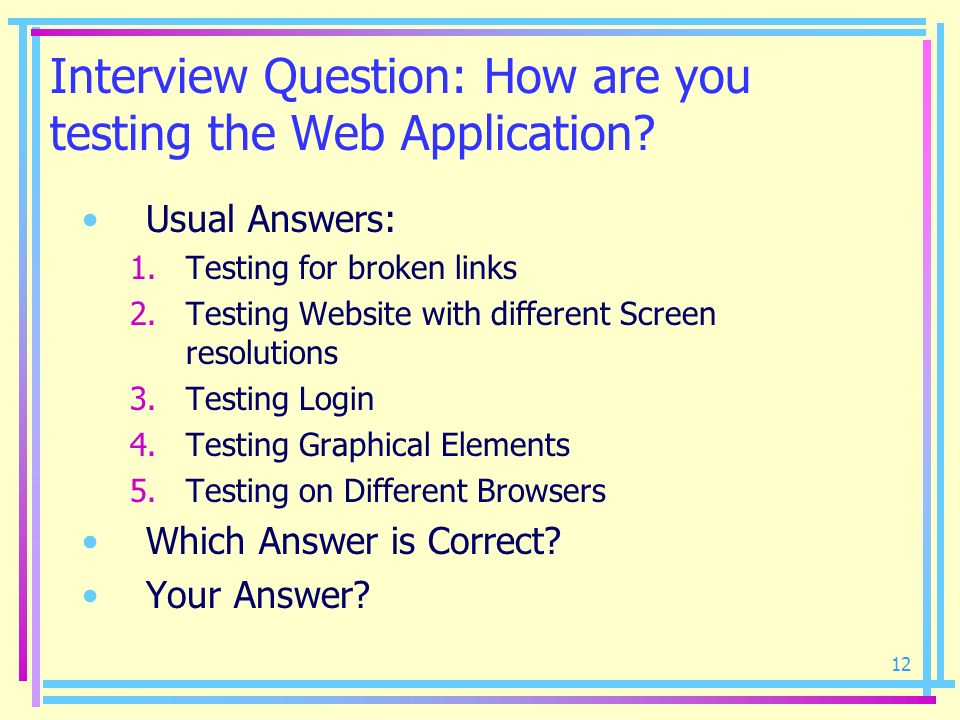 12 Interview Question: How are you testing the Web Application? Usual Answers: 1.Testing for broken links 2.Testing Website with different Screen reso