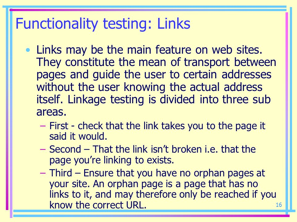16 Functionality testing: Links Links may be the main feature on web sites. They constitute the mean of transport between pages and guide the user to