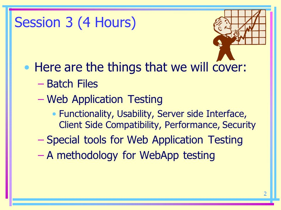 2 Session 3 (4 Hours) Here are the things that we will cover: –Batch Files –Web Application Testing Functionality, Usability, Server side Interface, C