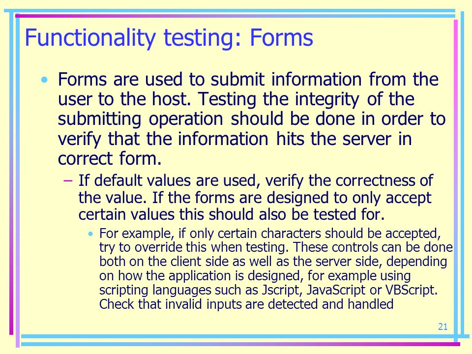21 Functionality testing: Forms Forms are used to submit information from the user to the host. Testing the integrity of the submitting operation shou