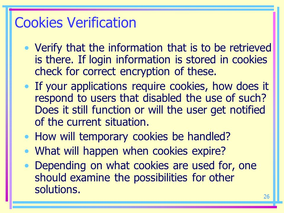 26 Cookies Verification Verify that the information that is to be retrieved is there. If login information is stored in cookies check for correct encr