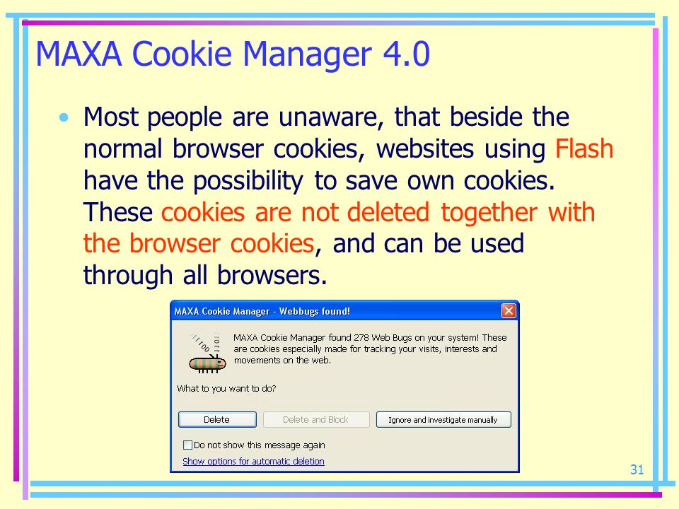 31 MAXA Cookie Manager 4.0 Most people are unaware, that beside the normal browser cookies, websites using Flash have the possibility to save own cook