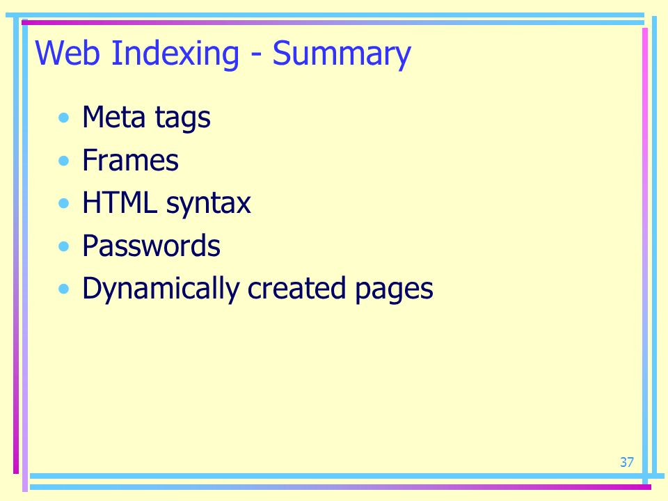 37 Web Indexing - Summary Meta tags Frames HTML syntax Passwords Dynamically created pages