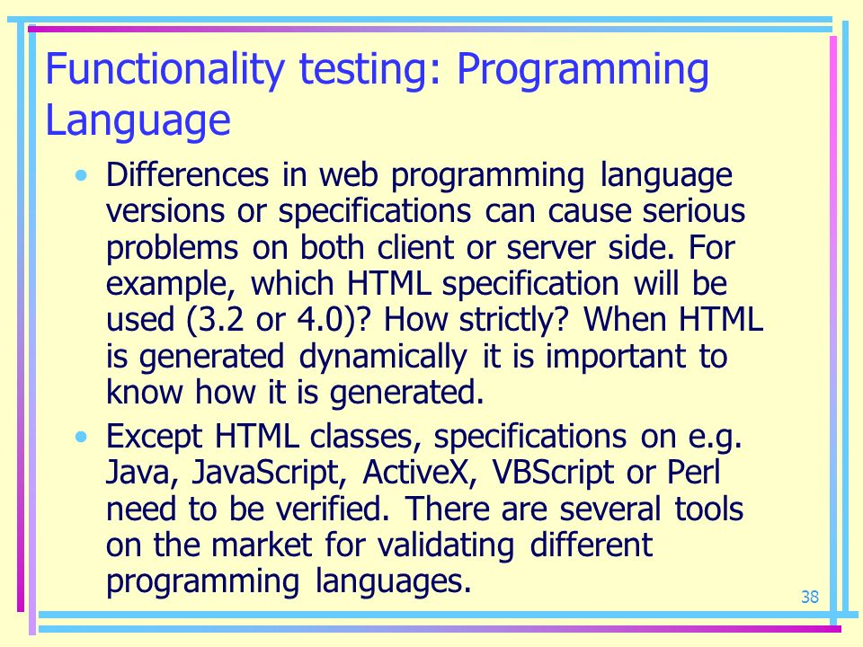 38 Functionality testing: Programming Language Differences in web programming language versions or specifications can cause serious problems on both c