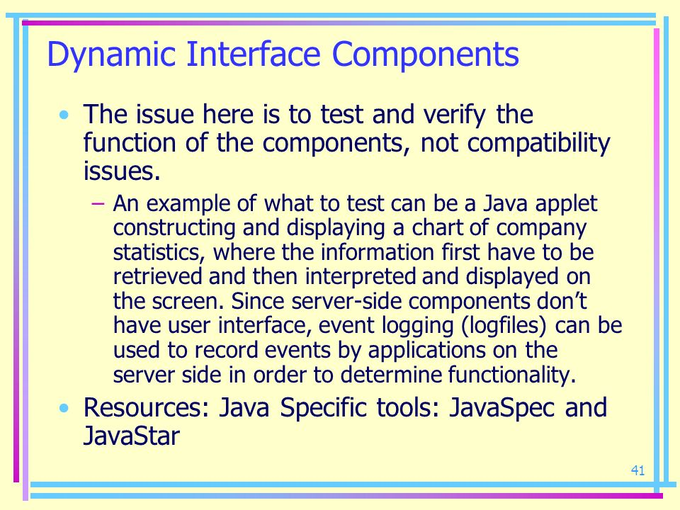 41 Dynamic Interface Components The issue here is to test and verify the function of the components, not compatibility issues. –An example of what to