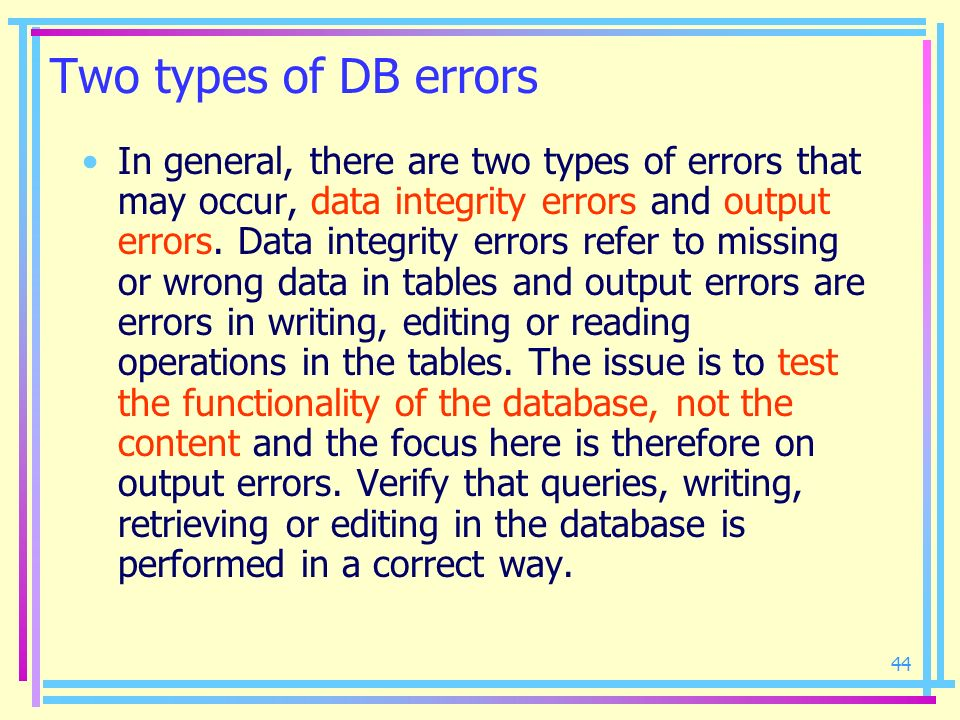 44 Two types of DB errors In general, there are two types of errors that may occur, data integrity errors and output errors. Data integrity errors ref