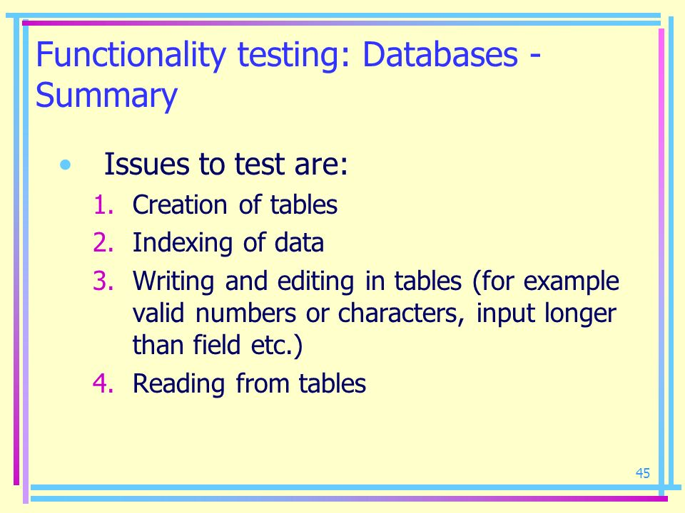 45 Functionality testing: Databases - Summary Issues to test are: 1.Creation of tables 2.Indexing of data 3.Writing and editing in tables (for example