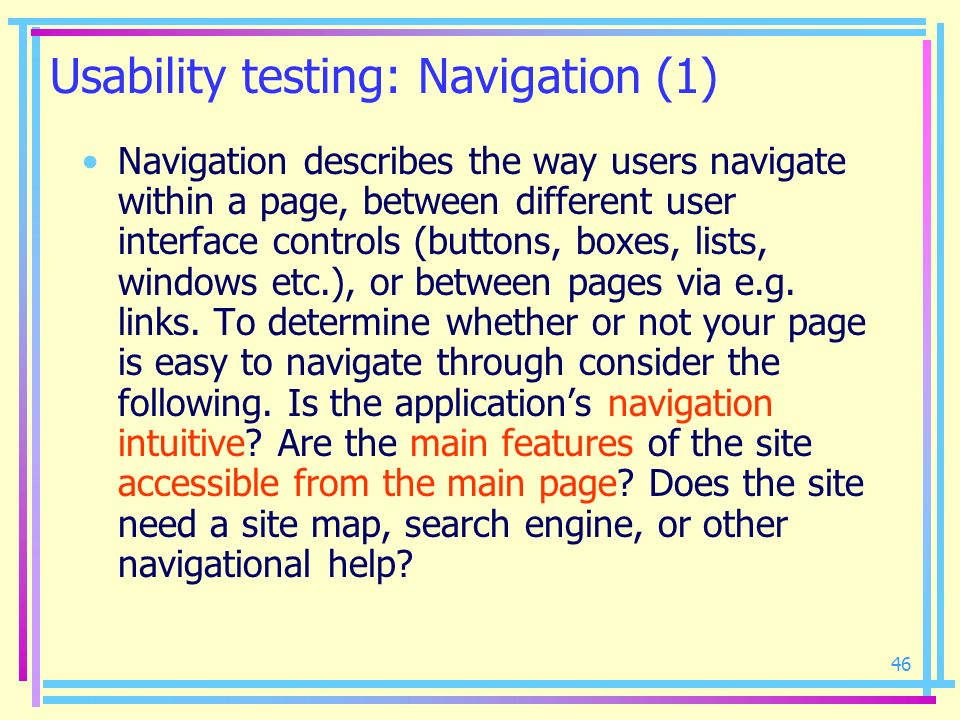 46 Usability testing: Navigation (1) Navigation describes the way users navigate within a page, between different user interface controls (buttons, bo