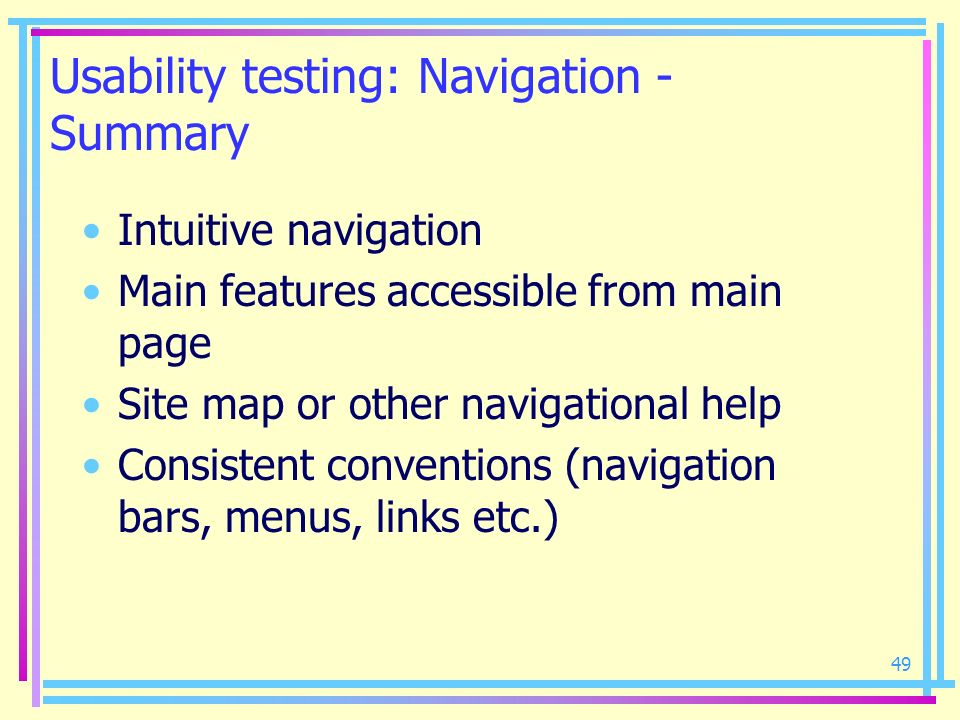 49 Usability testing: Navigation - Summary Intuitive navigation Main features accessible from main page Site map or other navigational help Consistent