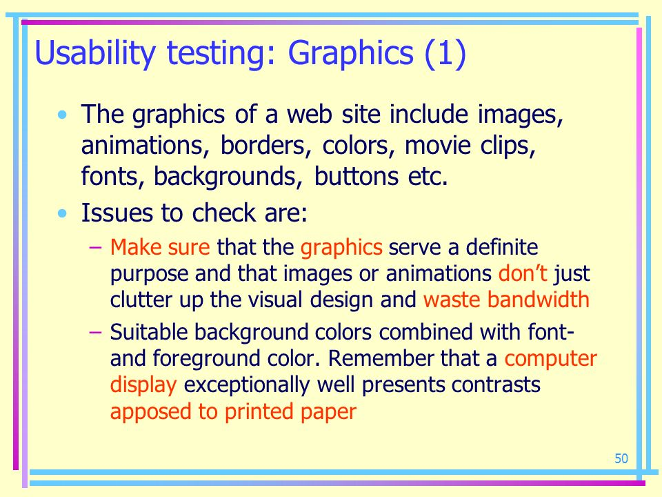 50 Usability testing: Graphics (1) The graphics of a web site include images, animations, borders, colors, movie clips, fonts, backgrounds, buttons et