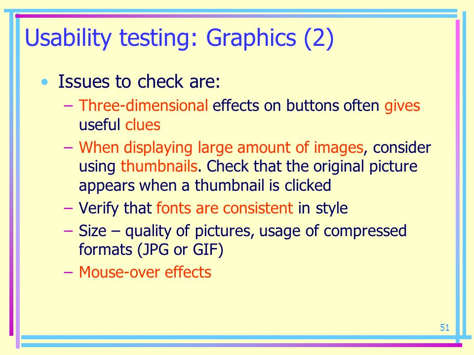 51 Usability testing: Graphics (2) Issues to check are: –Three-dimensional effects on buttons often gives useful clues –When displaying large amount o