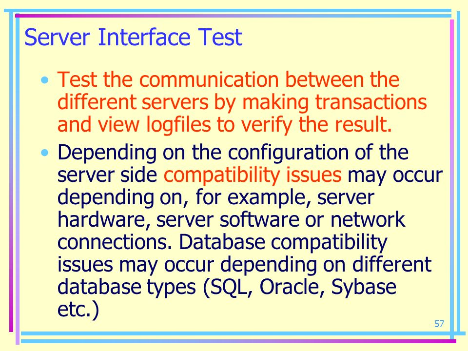 57 Server Interface Test Test the communication between the different servers by making transactions and view logfiles to verify the result. Depending