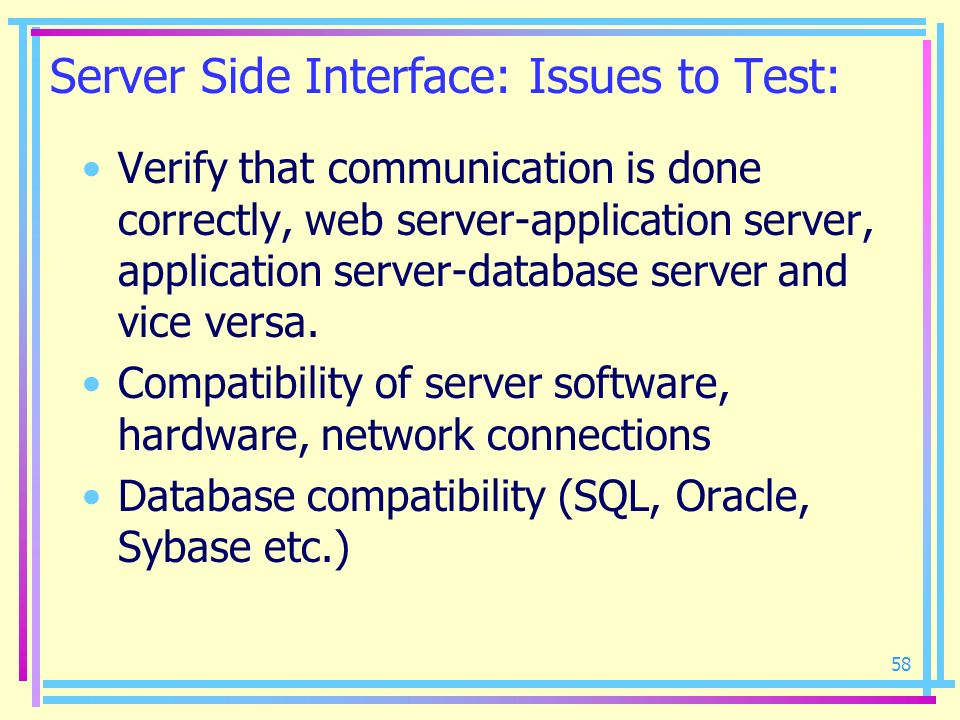 58 Server Side Interface: Issues to Test: Verify that communication is done correctly, web server-application server, application server-database serv