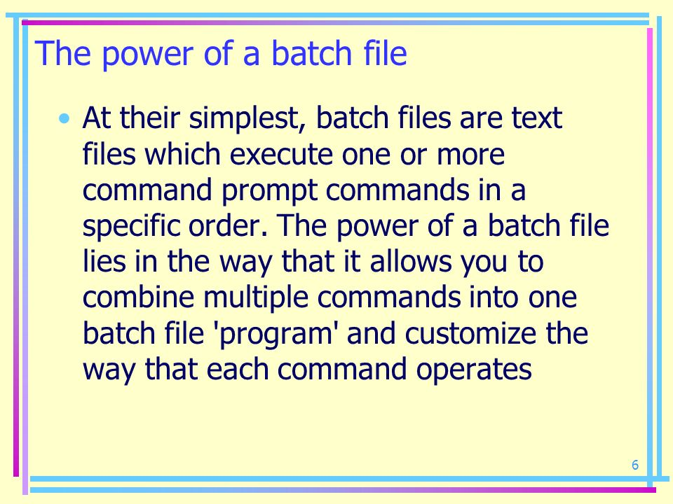 6 The power of a batch file At their simplest, batch files are text files which execute one or more command prompt commands in a specific order. The p