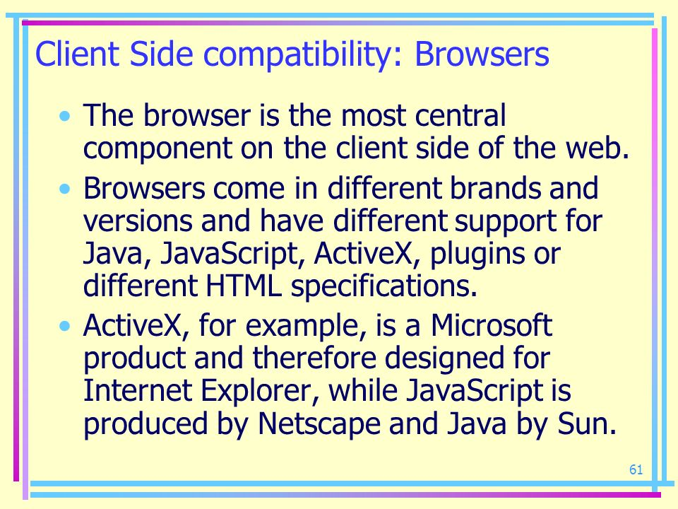 61 Client Side compatibility: Browsers The browser is the most central component on the client side of the web. Browsers come in different brands and