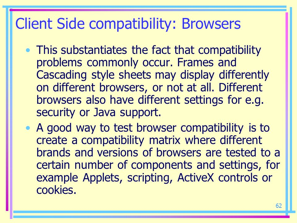 62 Client Side compatibility: Browsers This substantiates the fact that compatibility problems commonly occur. Frames and Cascading style sheets may d