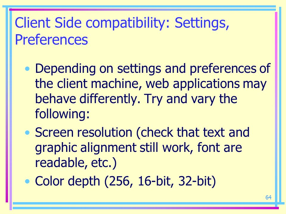 64 Client Side compatibility: Settings, Preferences Depending on settings and preferences of the client machine, web applications may behave different