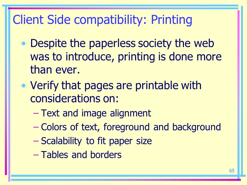 65 Client Side compatibility: Printing Despite the paperless society the web was to introduce, printing is done more than ever. Verify that pages are