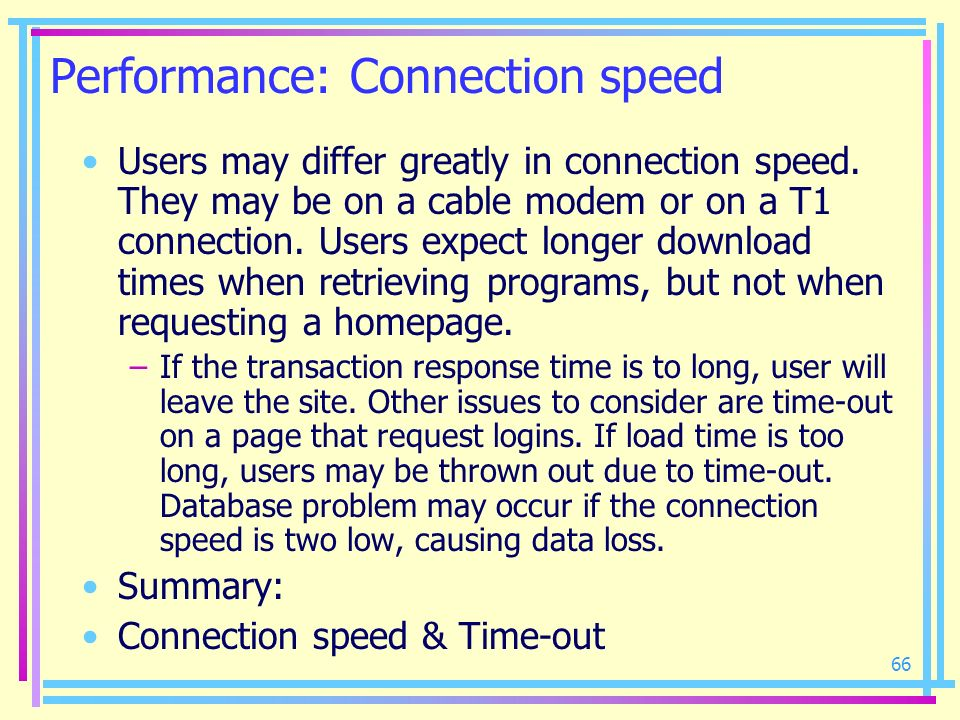 66 Performance: Connection speed Users may differ greatly in connection speed. They may be on a cable modem or on a T1 connection. Users expect longer