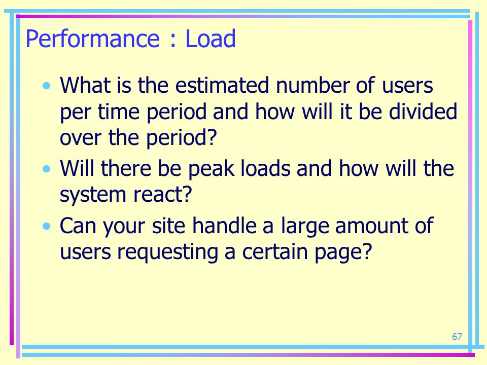 67 Performance : Load What is the estimated number of users per time period and how will it be divided over the period? Will there be peak loads and h