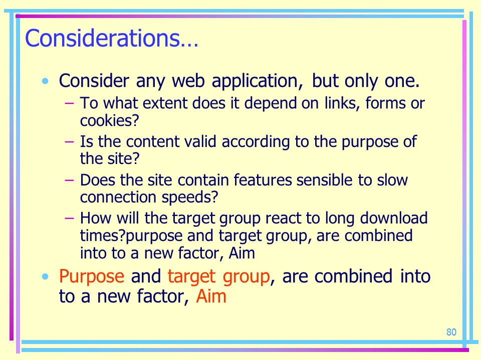 80 Considerations… Consider any web application, but only one. –To what extent does it depend on links, forms or cookies? –Is the content valid accord