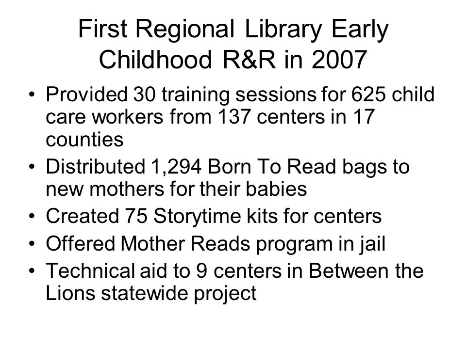 First Regional Library Early Childhood R&R in 2007 Provided 30 training sessions for 625 child care workers from 137 centers in 17 counties Distributed 1,294 Born To Read bags to new mothers for their babies Created 75 Storytime kits for centers Offered Mother Reads program in jail Technical aid to 9 centers in Between the Lions statewide project