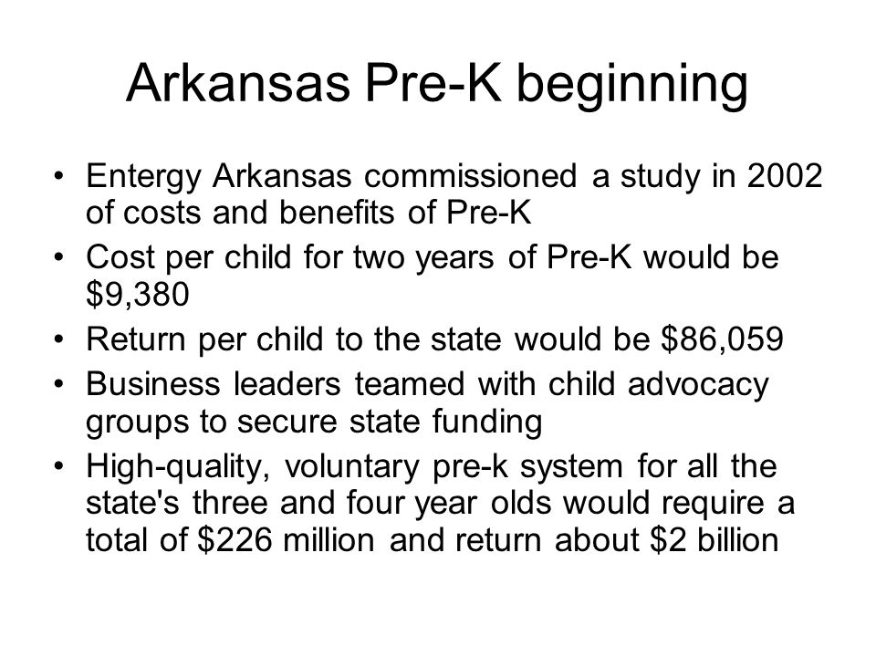 Arkansas Pre-K beginning Entergy Arkansas commissioned a study in 2002 of costs and benefits of Pre-K Cost per child for two years of Pre-K would be $9,380 Return per child to the state would be $86,059 Business leaders teamed with child advocacy groups to secure state funding High-quality, voluntary pre-k system for all the state s three and four year olds would require a total of $226 million and return about $2 billion