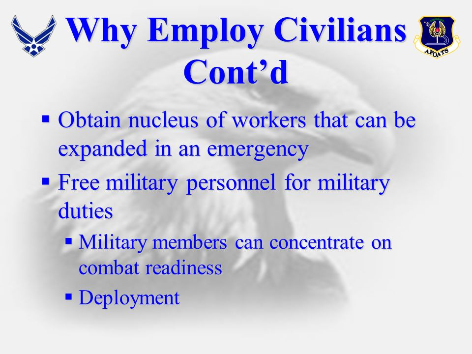 Why Employ Civilians Contd Obtain nucleus of workers that can be expanded in an emergency Obtain nucleus of workers that can be expanded in an emergency Free military personnel for military duties Free military personnel for military duties Military members can concentrate on combat readiness Military members can concentrate on combat readiness Deployment Deployment