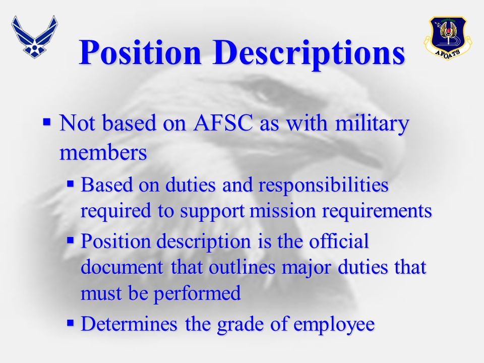 Position Descriptions Not based on AFSC as with military members Not based on AFSC as with military members Based on duties and responsibilities required to support mission requirements Based on duties and responsibilities required to support mission requirements Position description is the official document that outlines major duties that must be performed Position description is the official document that outlines major duties that must be performed Determines the grade of employee Determines the grade of employee