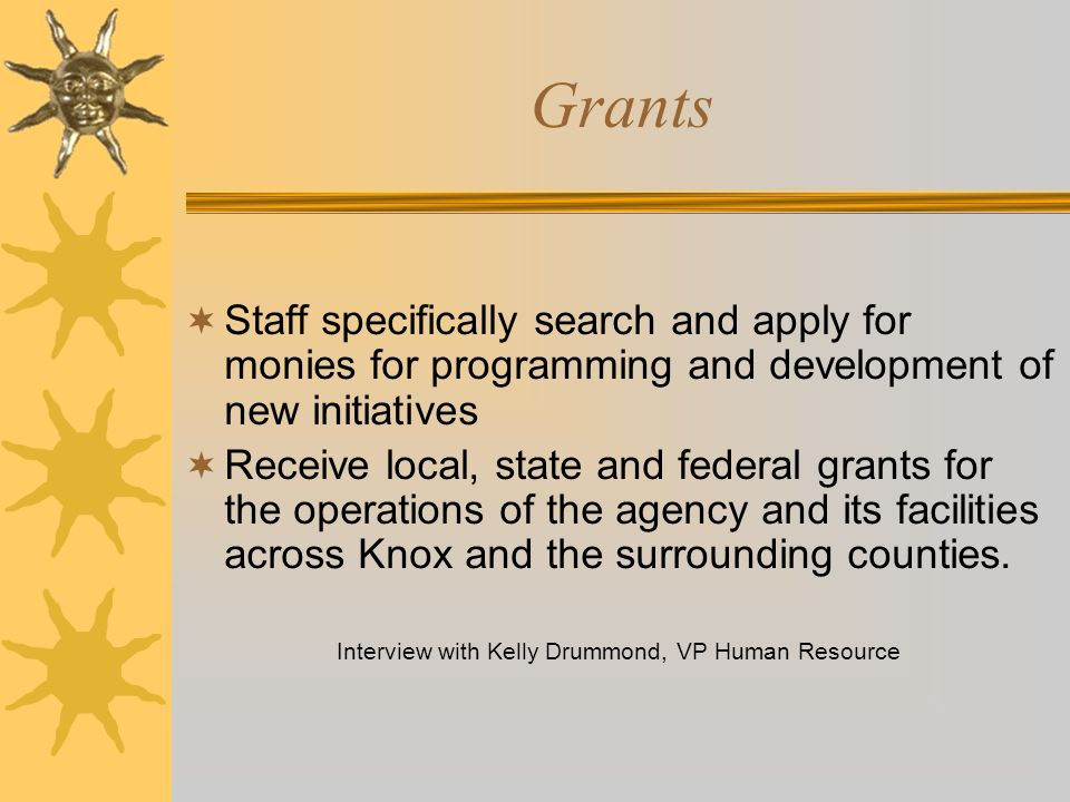 Grants Staff specifically search and apply for monies for programming and development of new initiatives Receive local, state and federal grants for t