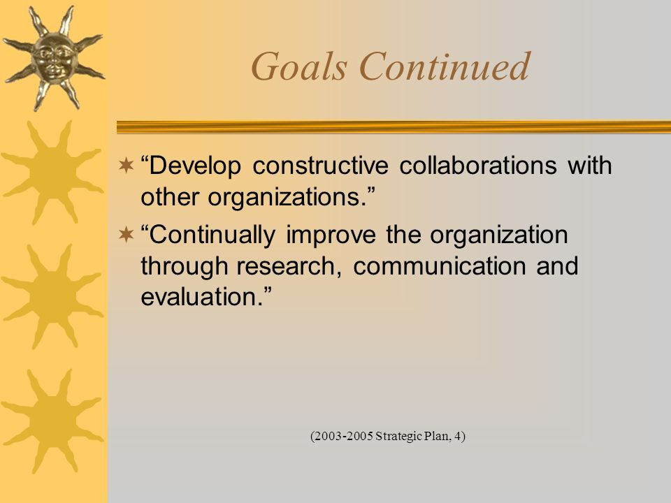 Goals Continued Develop constructive collaborations with other organizations. Continually improve the organization through research, communication and