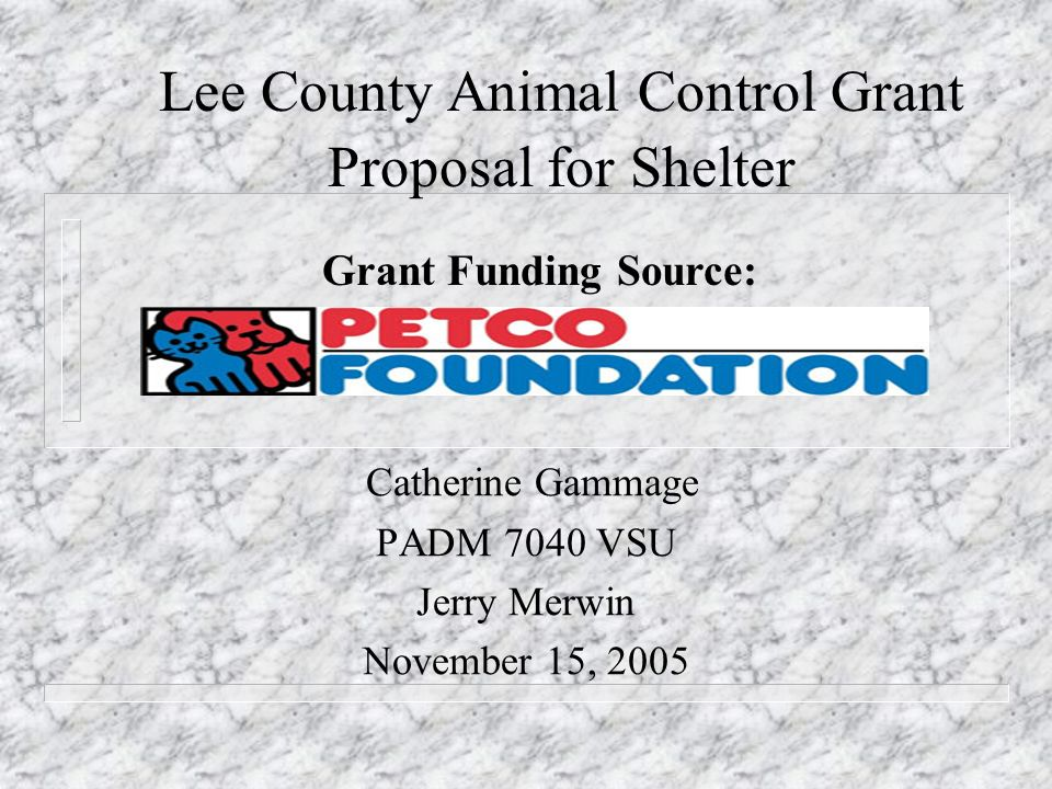 Lee County Animal Control Grant Proposal for Shelter Catherine Gammage PADM 7040 VSU Jerry Merwin November 15, 2005 Grant Funding Source: