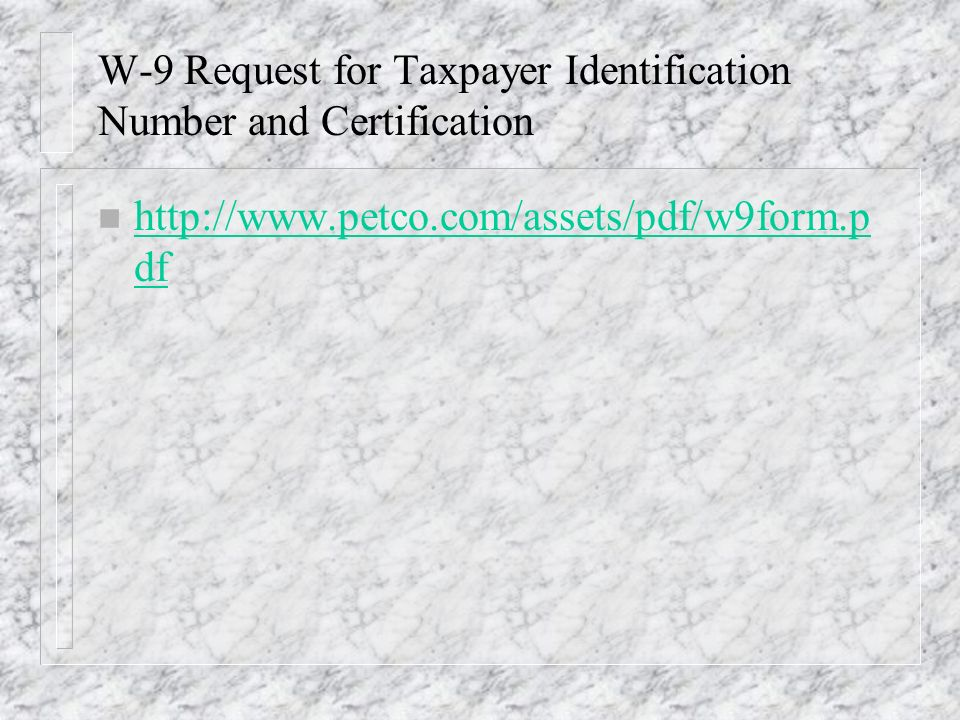 W-9 Request for Taxpayer Identification Number and Certification n http://www.petco.com/assets/pdf/w9form.p df http://www.petco.com/assets/pdf/w9form.