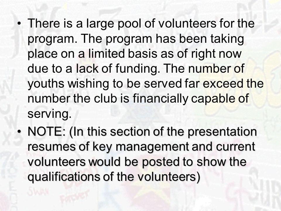 There is a large pool of volunteers for the program. The program has been taking place on a limited basis as of right now due to a lack of funding. Th