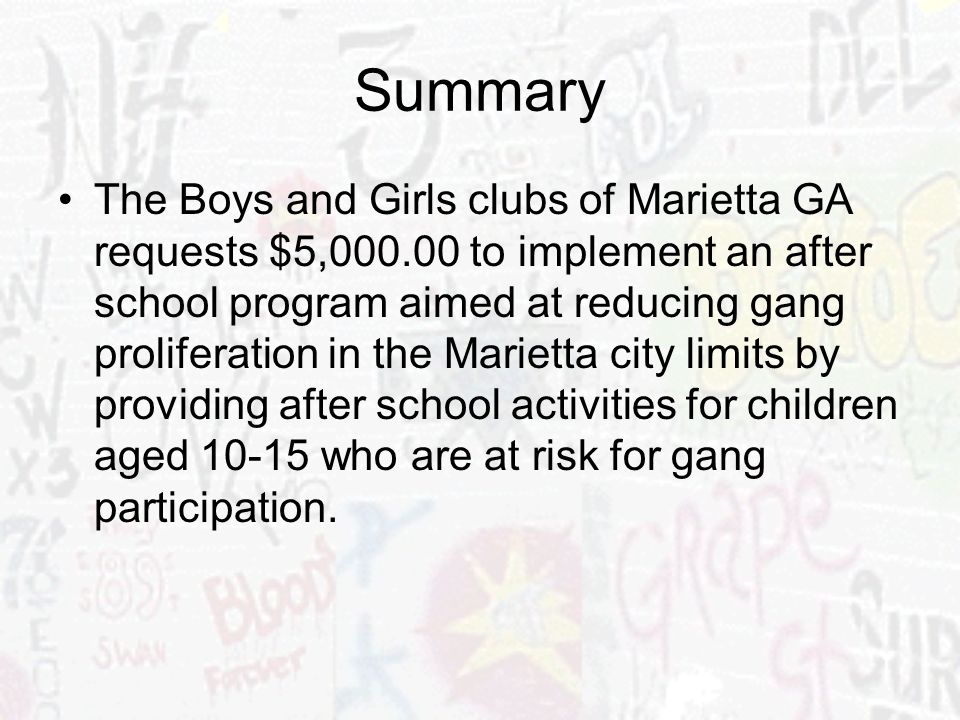Summary The Boys and Girls clubs of Marietta GA requests $5,000.00 to implement an after school program aimed at reducing gang proliferation in the Ma