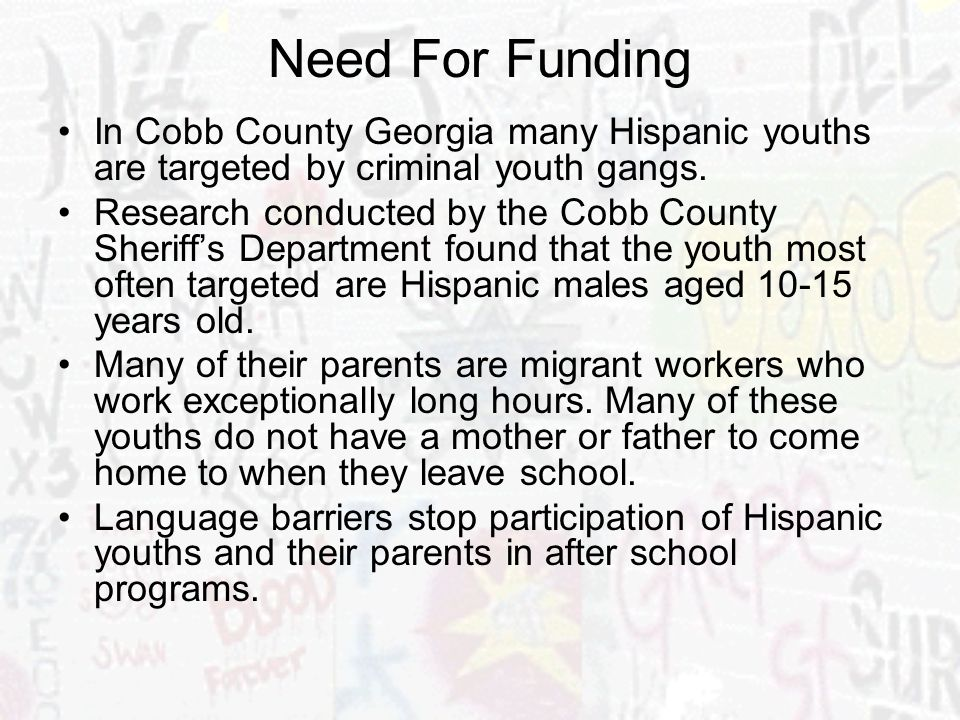 Need For Funding In Cobb County Georgia many Hispanic youths are targeted by criminal youth gangs. Research conducted by the Cobb County Sheriffs Depa