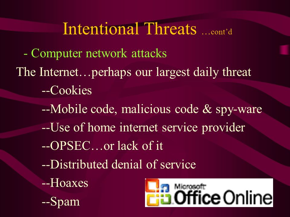 Intentional Threats … contd - Computer network attacks The Internet…perhaps our largest daily threat --Cookies --Mobile code, malicious code & spy-ware --Use of home internet service provider --OPSEC…or lack of it --Distributed denial of service --Hoaxes --Spam