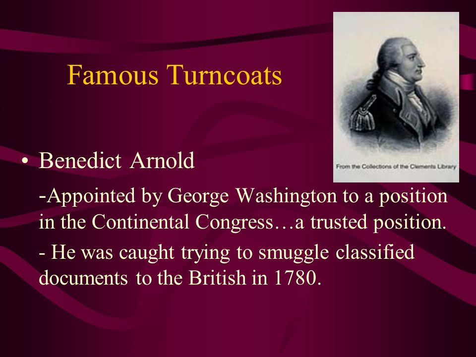 Famous Turncoats Benedict Arnold - Appointed by George Washington to a position in the Continental Congress…a trusted position.