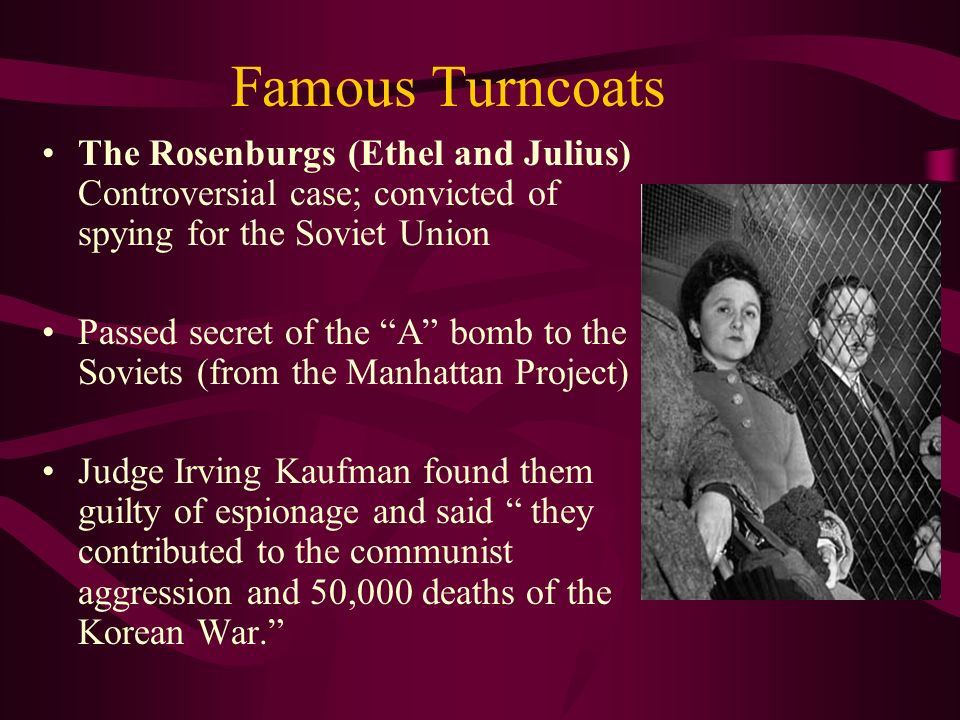 Famous Turncoats The Rosenburgs (Ethel and Julius) Controversial case; convicted of spying for the Soviet Union Passed secret of the A bomb to the Soviets (from the Manhattan Project) Judge Irving Kaufman found them guilty of espionage and said they contributed to the communist aggression and 50,000 deaths of the Korean War.