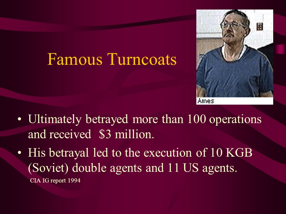 Famous Turncoats Ultimately betrayed more than 100 operations and received $3 million. His betrayal led to the execution of 10 KGB (Soviet) double age