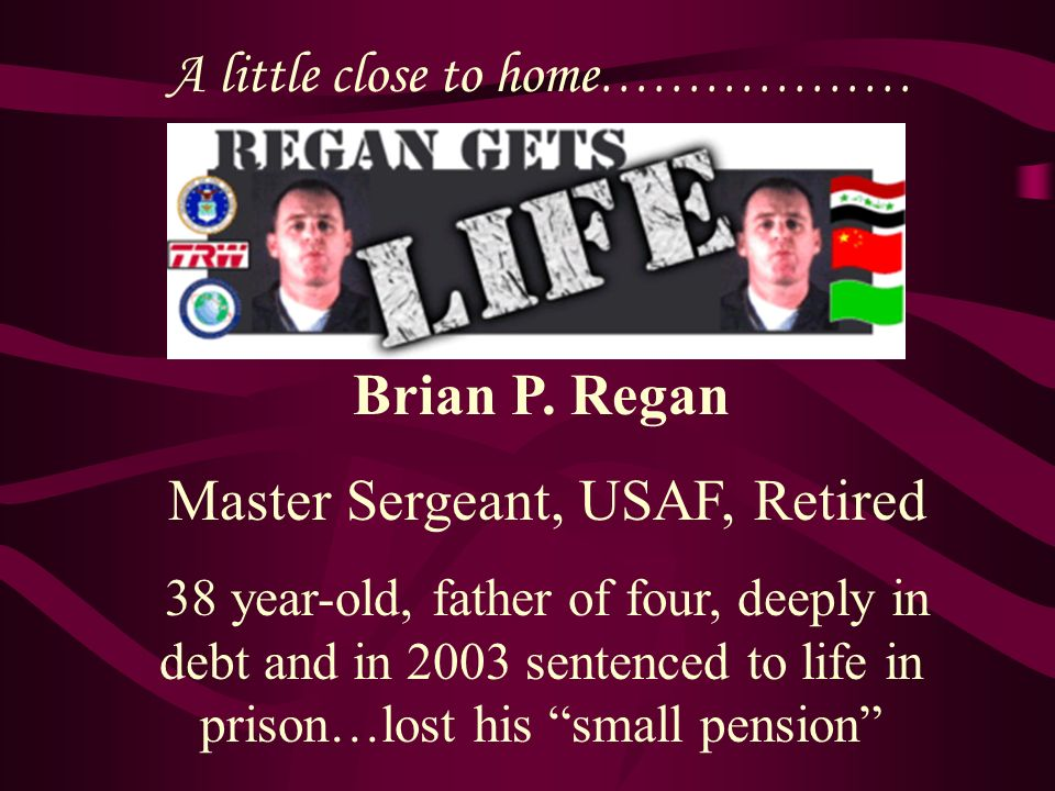 A little close to home ……………… Brian P. Regan Master Sergeant, USAF, Retired 38 year-old, father of four, deeply in debt and in 2003 sentenced to life