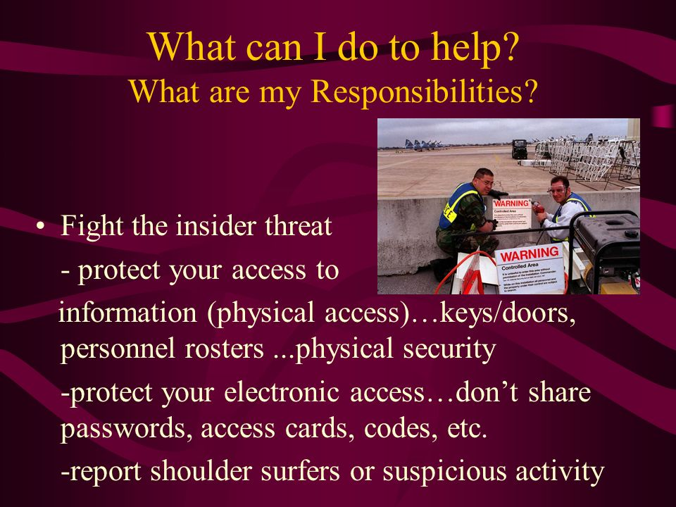 What can I do to help? What are my Responsibilities? Fight the insider threat - protect your access to information (physical access)…keys/doors, perso