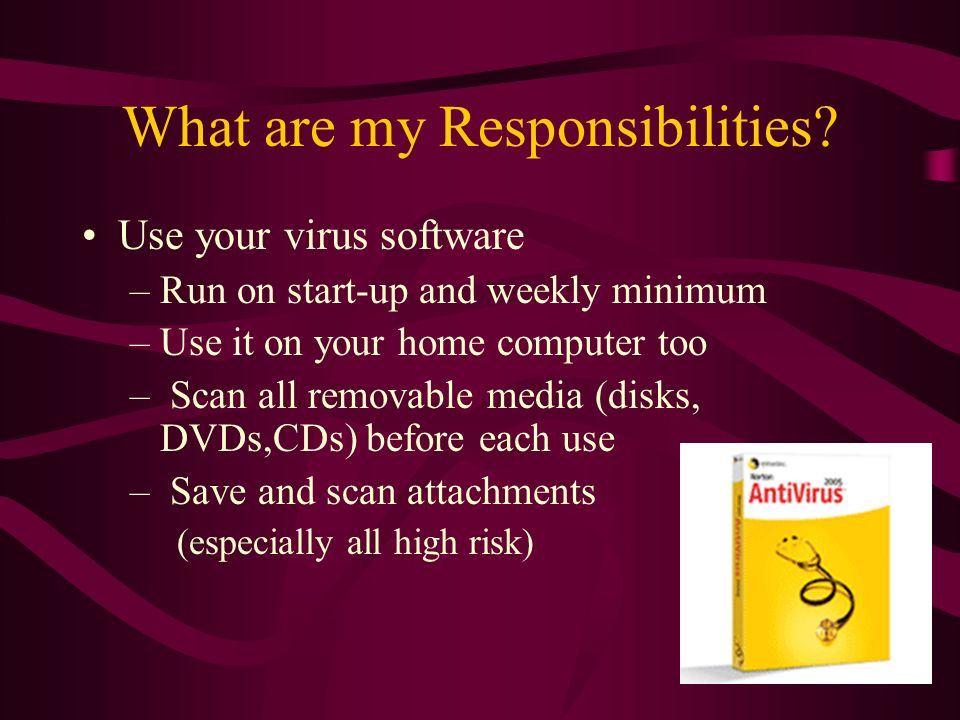 What are my Responsibilities? Use your virus software –Run on start-up and weekly minimum –Use it on your home computer too – Scan all removable media